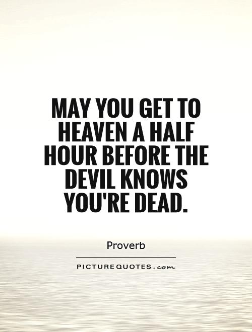 May you get to Heaven a half hour before the Devil knows you're dead Picture Quote #1