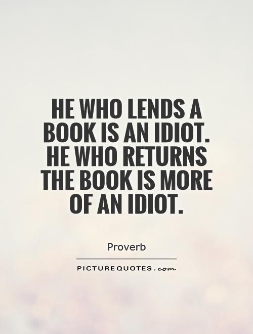 He who lends a book is an idiot. He who returns the book is more of an idiot Picture Quote #1