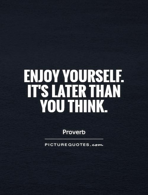 Enjoy yourself. It's later than you think Picture Quote #1
