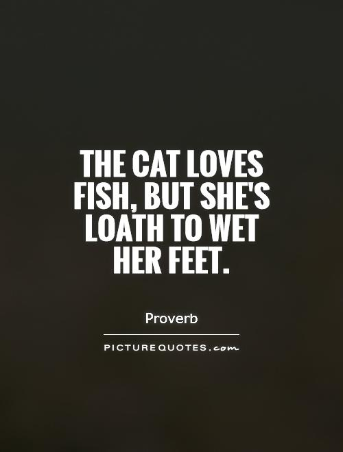 The cat loves fish, but she's loath to wet her feet Picture Quote #1