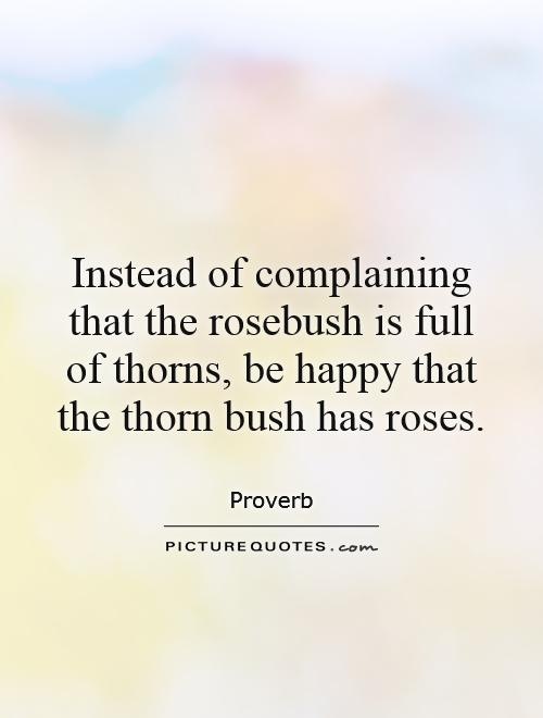 Instead of complaining that the rosebush is full of thorns, be happy that the thorn bush has roses Picture Quote #1