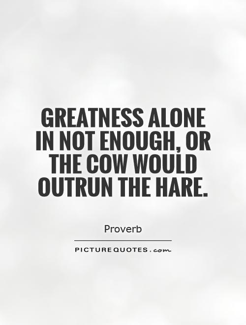Greatness alone in not enough, or the cow would outrun the hare Picture Quote #1