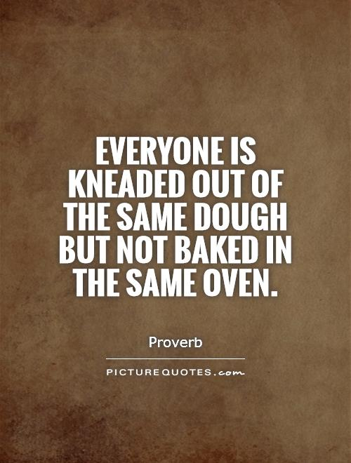 Everyone is kneaded out of the same dough but not baked in the same oven Picture Quote #1