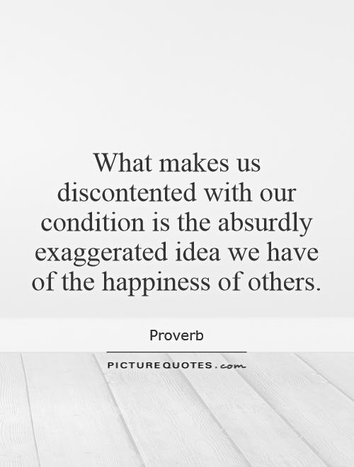 What makes us discontented with our condition is the absurdly exaggerated idea we have of the happiness of others Picture Quote #1