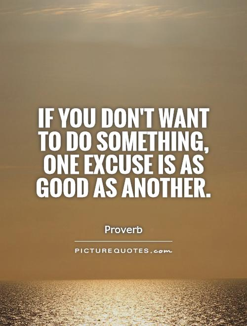If you don't want to do something, one excuse is as good as another Picture Quote #1