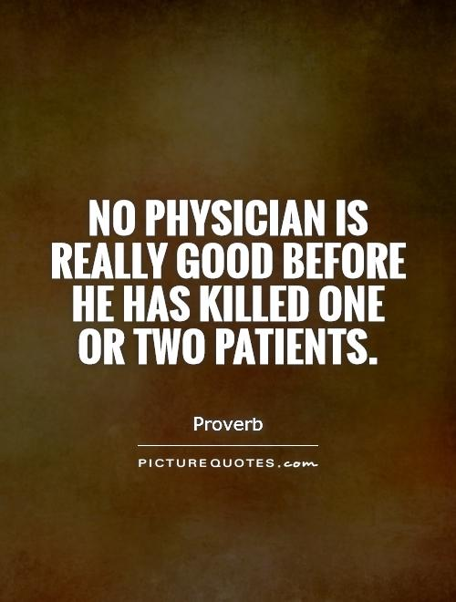 No physician is really good before he has killed one or two...  Picture Quotes