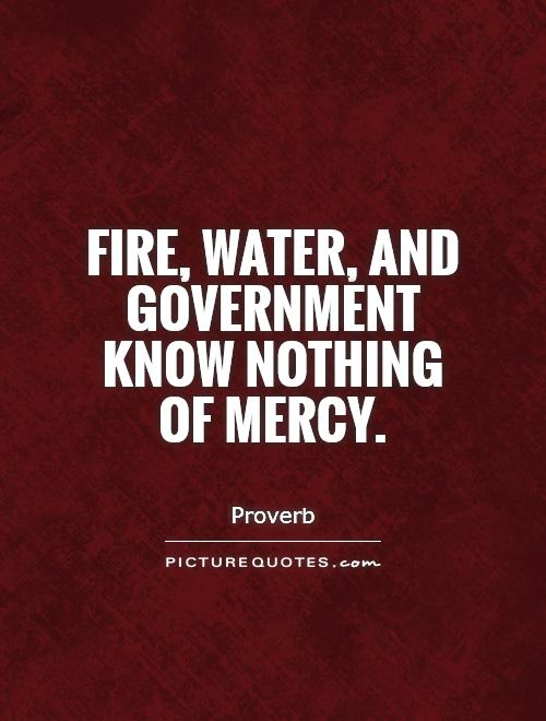 Fire, water, and government know nothing of mercy Picture Quote #1