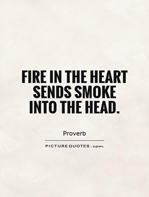 Fire in the heart sends smoke into the head Picture Quote #1