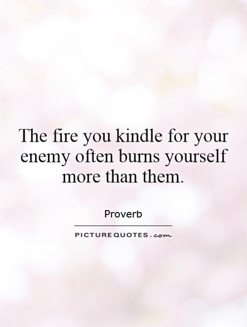 The fire you kindle for your enemy often burns yourself more than them Picture Quote #1