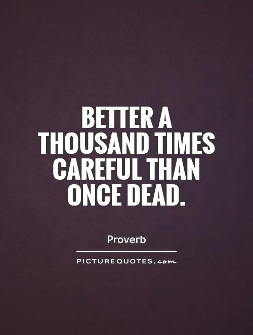 Better a thousand times careful than once dead Picture Quote #1