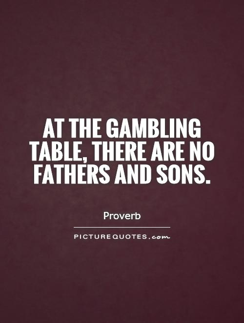 At the gambling table, there are no fathers and sons Picture Quote #1