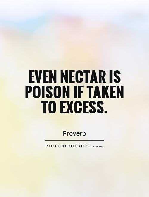 Even nectar is poison if taken to excess Picture Quote #1