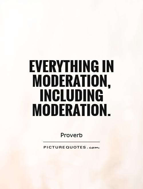 Everything in moderation, including moderation Picture Quote #1
