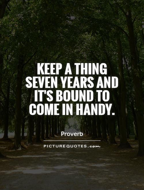 Keep a thing seven years and it's bound to come in handy Picture Quote #1