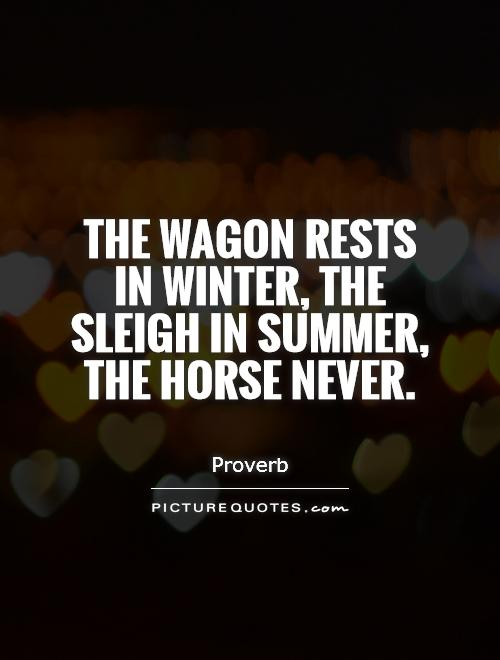 The wagon rests in winter, the sleigh in summer, the horse never Picture Quote #1