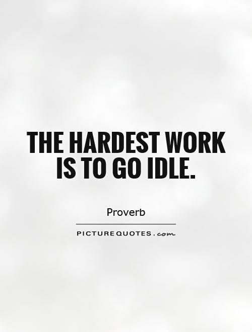 The hardest work is to go idle Picture Quote #1