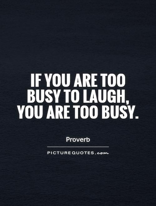 If you are too busy to laugh, you are too busy Picture Quote #1