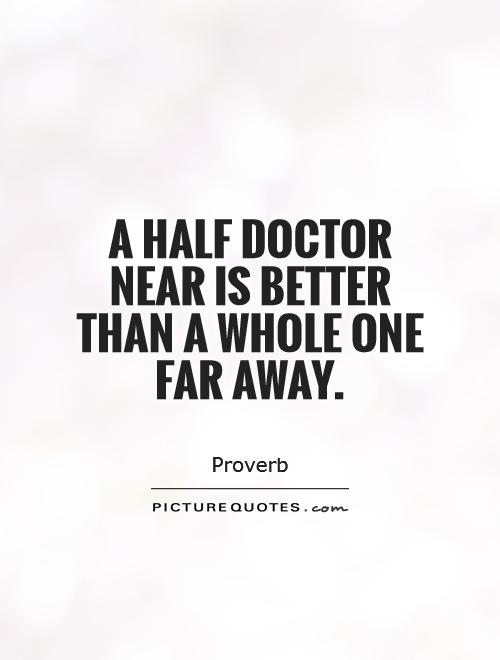 A half doctor near is better than a whole one far away Picture Quote #1