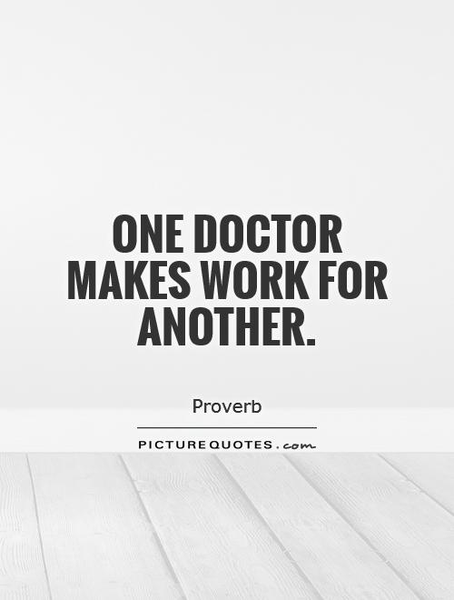One doctor makes work for another Picture Quote #1