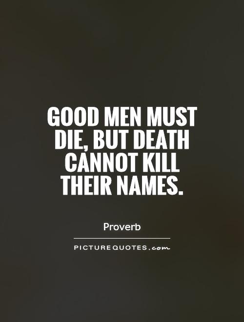 Good Men Quotes And Sayings: Good Men Must Die, But Death Cannot Kill Their Names