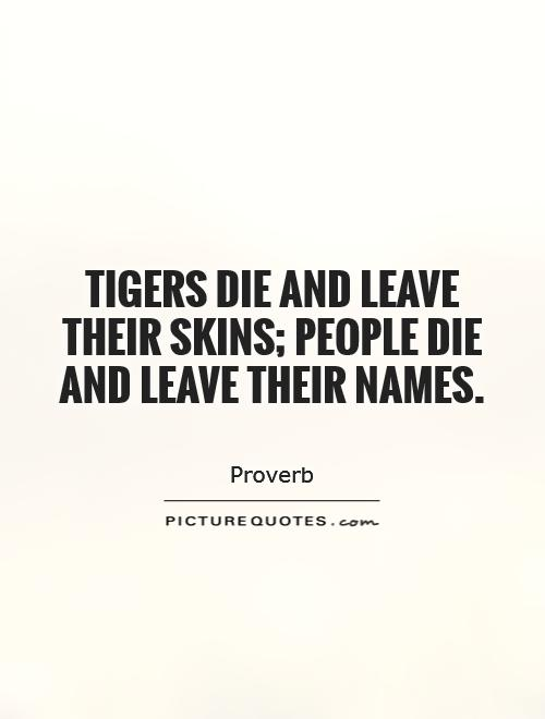 Tigers die and leave their skins; people die and leave their names Picture Quote #1