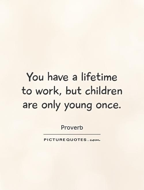 You have a lifetime to work, but children are only young once Picture Quote #1