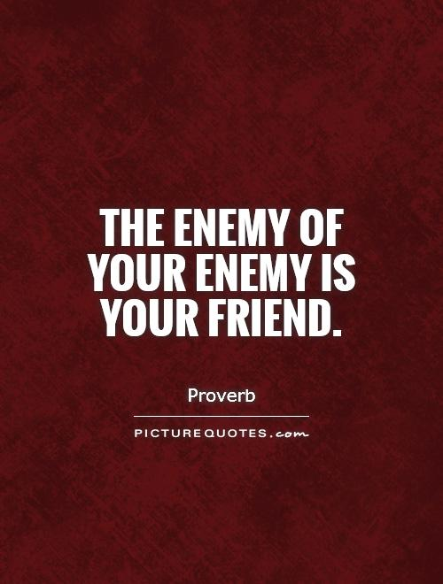 The enemy of your enemy is your friend Picture Quote #1
