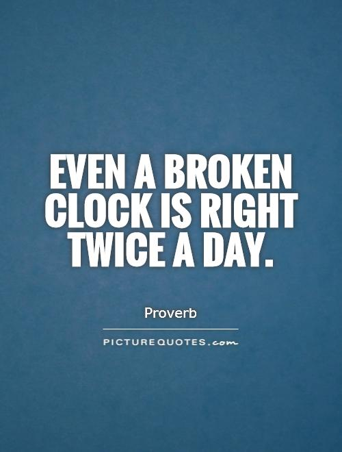 Even a broken clock is right twice a day Picture Quote #1