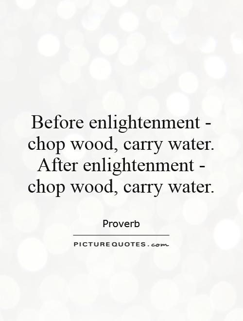 Before enlightenment - chop wood, carry water. After enlightenment - chop wood, carry water Picture Quote #1