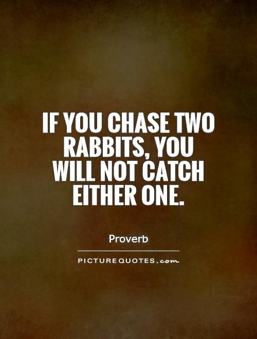 If you chase two rabbits, you will not catch either one Picture Quote #1