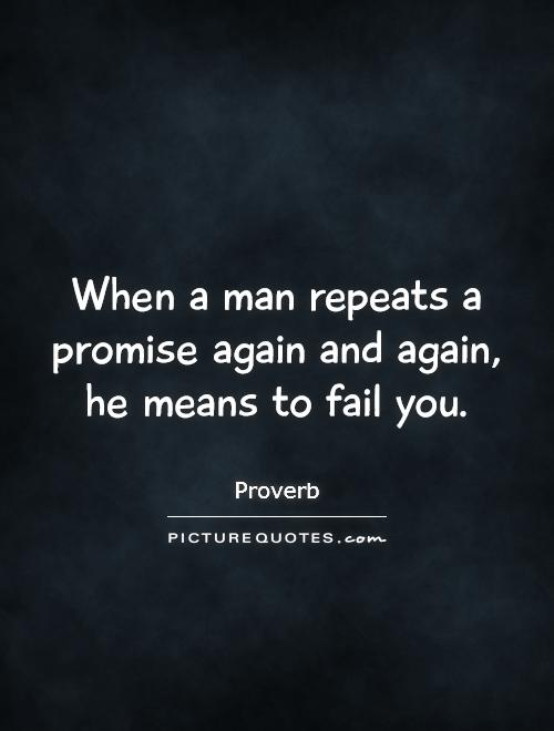 When a man repeats a promise again and again, he means to fail you Picture Quote #1