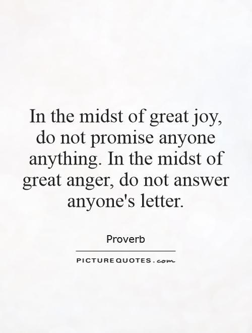 In the midst of great joy, do not promise anyone anything. In the midst of great anger, do not answer anyone's letter Picture Quote #1