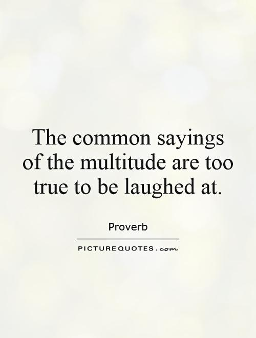 The common sayings of the multitude are too true to be laughed at Picture Quote #1
