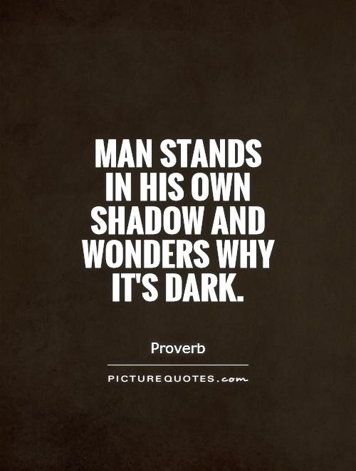 Man stands in his own shadow and wonders why it's dark Picture Quote #1