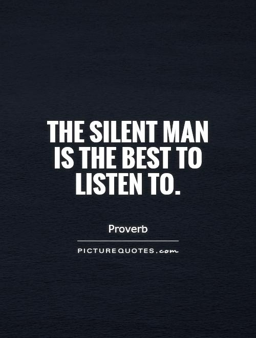 The silent man is the best to listen to Picture Quote #1