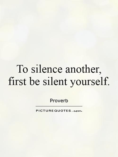 To silence another, first be silent yourself Picture Quote #1