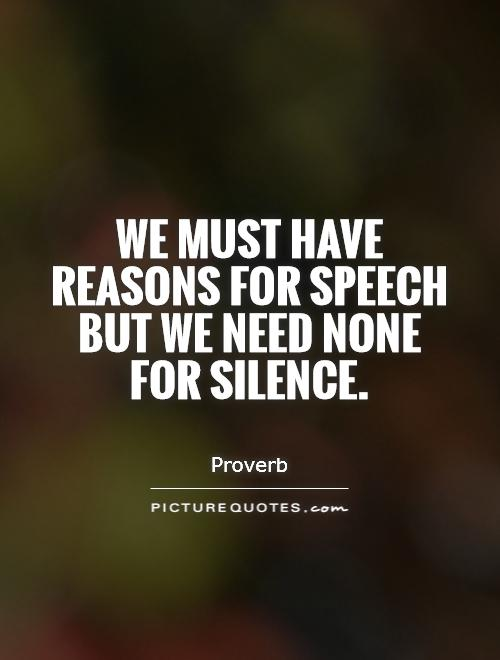 We must have reasons for speech but we need none for silence Picture Quote #1