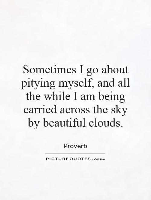 Sometimes I go about pitying myself, and all the while I am being carried across the sky by beautiful clouds Picture Quote #1