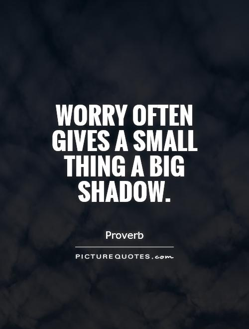 Worry often gives a small thing a big shadow Picture Quote #1