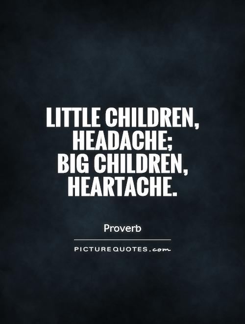 Little children, headache;  big children, heartache Picture Quote #1