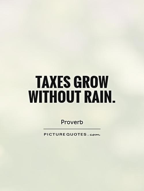 Taxes grow without rain Picture Quote #1