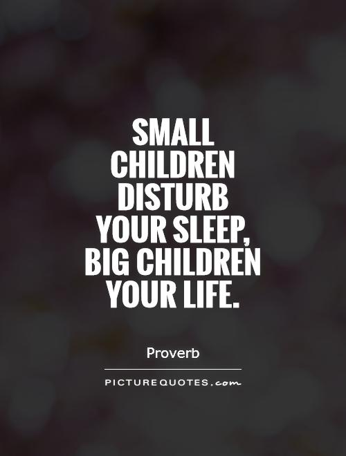 Small children disturb your sleep, big children your life Picture Quote #1