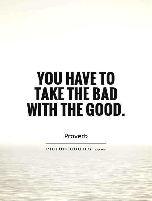 You have to take the bad with the good Picture Quote #1