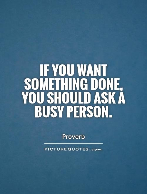 If you want something done, you should ask a busy person. Picture Quote #1