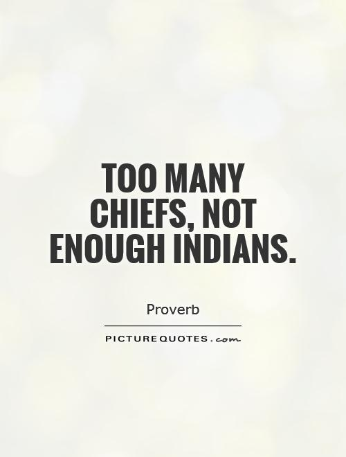 Too many chiefs, not enough Indians Picture Quote #1