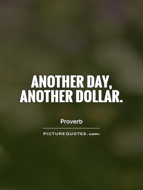 Another day, another dollar Picture Quote #1