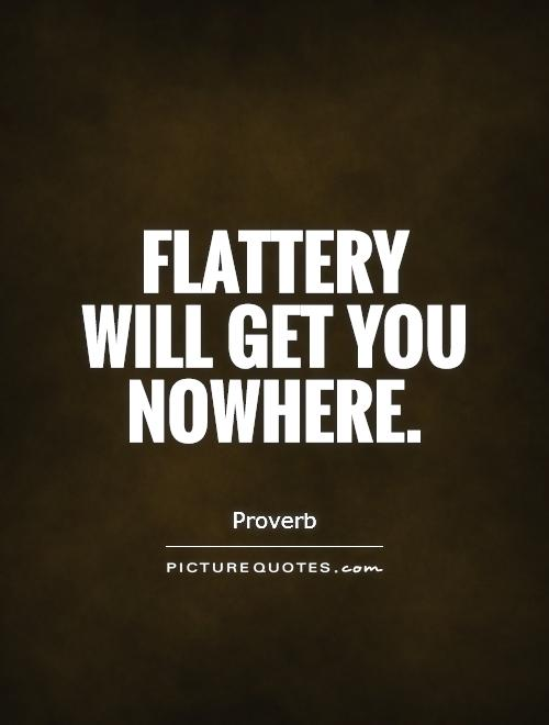 Flattery will get you nowhere Picture Quote #1