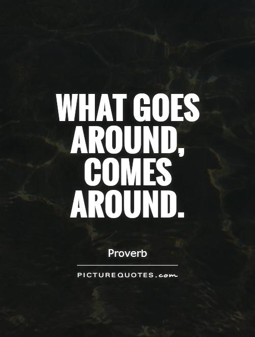 what goes around comes around I believe that what goes around comes around what that means is that when you do something bad to someone or good it usually tends to follow you maybe even for your.