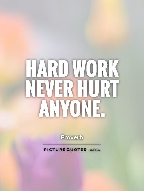 Hard work never hurt anyone Picture Quote #1