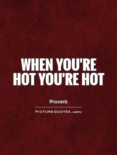 When you're hot you're hot Picture Quote #1